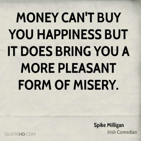 Spike Milligan - Money can't buy you happiness but it does bring you a more pleasant form of misery.