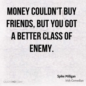 Money couldn't buy friends, but you got a better class of enemy.