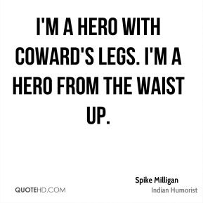 I'm a hero with coward's legs. I'm a hero from the waist up.
