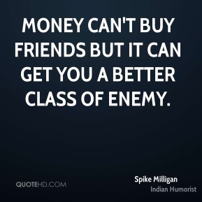 Spike Milligan  - Money can't buy friends but it can get you a better class of enemy.