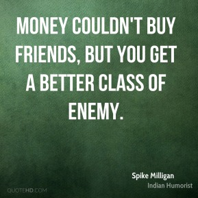 Spike Milligan  - Money couldn't buy friends, but you get a better class of enemy.