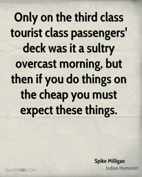 Spike Milligan  - Only on the third class tourist class passengers' deck was it a sultry overcast morning, but then if you do things on the cheap you must expect these things.