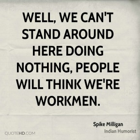Well, we can't stand around here doing nothing, people will think we're workmen.