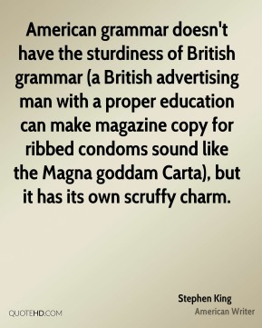 Stephen King  - American grammar doesn't have the sturdiness of British grammar (a British advertising man with a proper education can make magazine copy for ribbed condoms sound like the Magna goddam Carta), but it has its own scruffy charm.