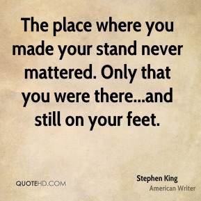 Stephen King  - The place where you made your stand never mattered. Only that you were there...and still on your feet.