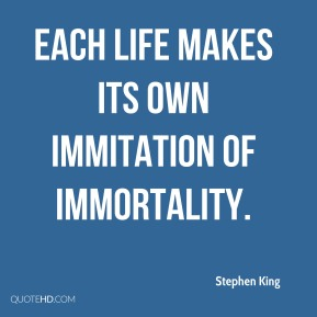 Each life makes its own immitation of immortality.