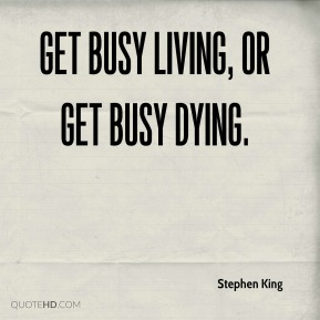 Stephen King - Get busy living, or get busy dying.