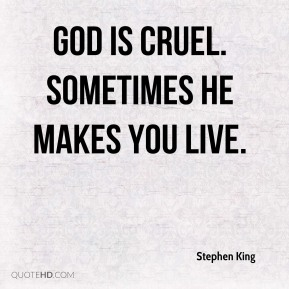 God is cruel. Sometimes he makes you live.