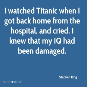 I watched Titanic when I got back home from the hospital, and cried. I knew that my IQ had been damaged.
