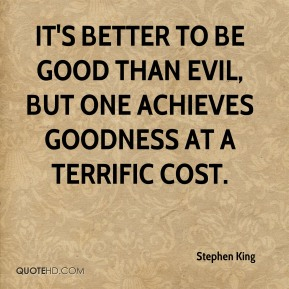 Stephen King - It's better to be good than evil, but one achieves goodness at a terrific cost.