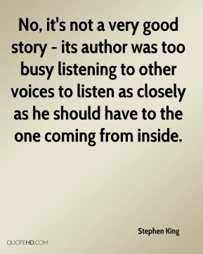 Stephen King - No, it's not a very good story - its author was too busy listening to other voices to listen as closely as he should have to the one coming from inside.