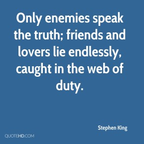 Only enemies speak the truth; friends and lovers lie endlessly, caught in the web of duty.