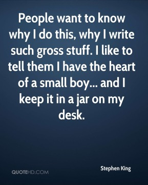 People want to know why I do this, why I write such gross stuff. I like to tell them I have the heart of a small boy... and I keep it in a jar on my desk.