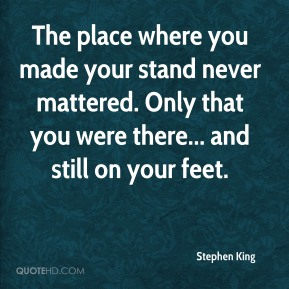 Stephen King - The place where you made your stand never mattered. Only that you were there... and still on your feet.