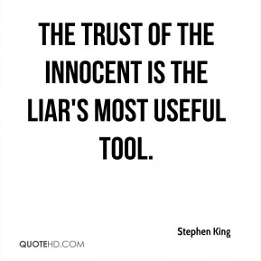 Stephen King - The trust of the innocent is the liar's most useful tool.