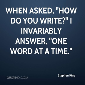 "When asked, ""How do you write?"" I invariably answer, ""one word at a time."""