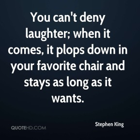 You can't deny laughter; when it comes, it plops down in your favorite chair and stays as long as it wants.