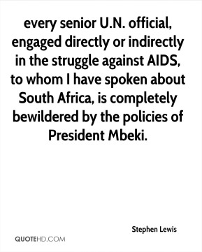 every senior U.N. official, engaged directly or indirectly in the struggle against AIDS, to whom I have spoken about South Africa, is completely bewildered by the policies of President Mbeki.