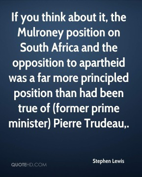 If you think about it, the Mulroney position on South Africa and the opposition to apartheid was a far more principled position than had been true of (former prime minister) Pierre Trudeau.