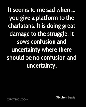 It seems to me sad when ... you give a platform to the charlatans. It is doing great damage to the struggle. It sows confusion and uncertainty where there should be no confusion and uncertainty.