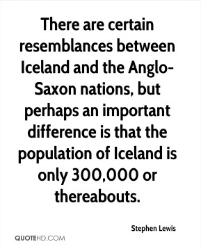 There are certain resemblances between Iceland and the Anglo- Saxon nations, but perhaps an important difference is that the population of Iceland is only 300,000 or thereabouts.