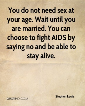 You do not need sex at your age. Wait until you are married. You can choose to fight AIDS by saying no and be able to stay alive.
