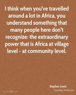 I think when you've travelled around a lot in Africa, you understand something that many people here don't recognize: the extraordinary power that is Africa at village level - at community level.