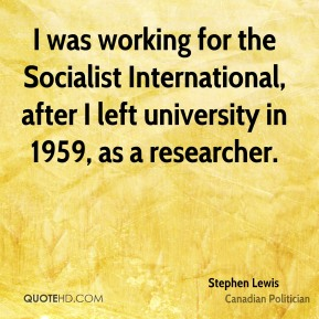 I was working for the Socialist International, after I left university in 1959, as a researcher.