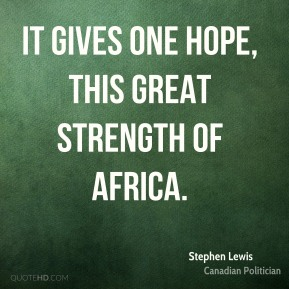 It gives one hope, this great strength of Africa.