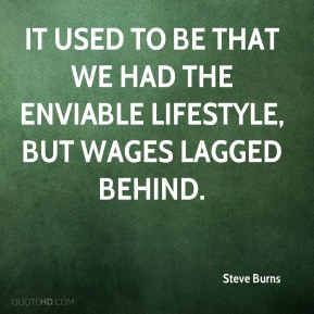 Steve Burns  - It used to be that we had the enviable lifestyle, but wages lagged behind.