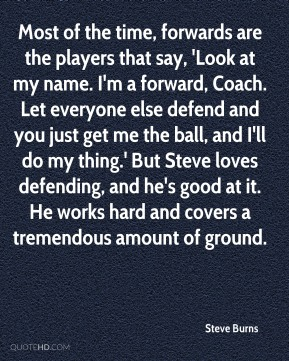 Most of the time, forwards are the players that say, 'Look at my name. I'm a forward, Coach. Let everyone else defend and you just get me the ball, and I'll do my thing.' But Steve loves defending, and he's good at it. He works hard and covers a tremendous amount of ground.