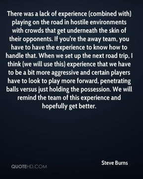 There was a lack of experience (combined with) playing on the road in hostile environments with crowds that get underneath the skin of their opponents. If you're the away team, you have to have the experience to know how to handle that. When we set up the next road trip, I think (we will use this) experience that we have to be a bit more aggressive and certain players have to look to play more forward, penetrating balls versus just holding the possession. We will remind the team of this experience and hopefully get better.