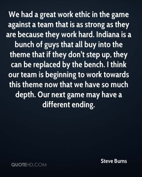 We had a great work ethic in the game against a team that is as strong as they are because they work hard. Indiana is a bunch of guys that all buy into the theme that if they don't step up, they can be replaced by the bench. I think our team is beginning to work towards this theme now that we have so much depth. Our next game may have a different ending.
