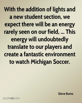 With the addition of lights and a new student section, we expect there will be an energy rarely seen on our field, ... This energy will undoubtedly translate to our players and create a fantastic environment to watch Michigan Soccer.