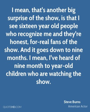 Steve Burns - I mean, that's another big surprise of the show, is that I see sixteen year old people who recognize me and they're honest, for-real fans of the show. And it goes down to nine months. I mean, I've heard of nine month to year-old children who are watching the show.