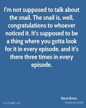 I'm not supposed to talk about the snail. The snail is, well, congratulations to whoever noticed it. It's supposed to be a thing where you gotta look for it in every episode, and it's there three times in every episode.