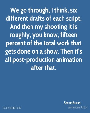 Steve Burns - We go through, I think, six different drafts of each script. And then my shooting it is roughly, you know, fifteen percent of the total work that gets done on a show. Then it's all post-production animation after that.