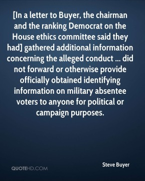 Steve Buyer  - [In a letter to Buyer, the chairman and the ranking Democrat on the House ethics committee said they had] gathered additional information concerning the alleged conduct ... did not forward or otherwise provide officially obtained identifying information on military absentee voters to anyone for political or campaign purposes.