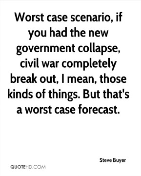 Steve Buyer  - Worst case scenario, if you had the new government collapse, civil war completely break out, I mean, those kinds of things. But that's a worst case forecast.