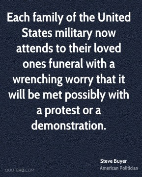Steve Buyer - Each family of the United States military now attends to their loved ones funeral with a wrenching worry that it will be met possibly with a protest or a demonstration.