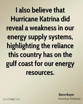 Steve Buyer - I also believe that Hurricane Katrina did reveal a weakness in our energy supply systems, highlighting the reliance this country has on the gulf coast for our energy resources.