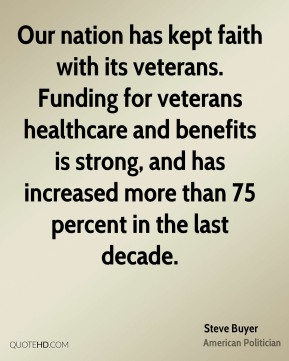 Steve Buyer - Our nation has kept faith with its veterans. Funding for veterans healthcare and benefits is strong, and has increased more than 75 percent in the last decade.