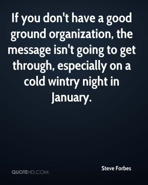 Steve Forbes  - If you don't have a good ground organization, the message isn't going to get through, especially on a cold wintry night in January.
