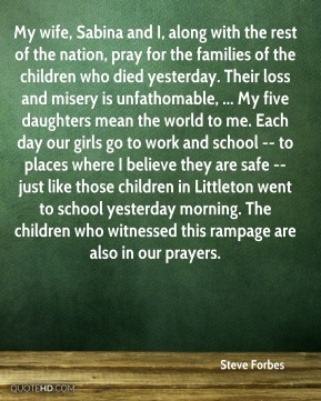 My wife, Sabina and I, along with the rest of the nation, pray for the families of the children who died yesterday. Their loss and misery is unfathomable, ... My five daughters mean the world to me. Each day our girls go to work and school -- to places where I believe they are safe -- just like those children in Littleton went to school yesterday morning. The children who witnessed this rampage are also in our prayers.