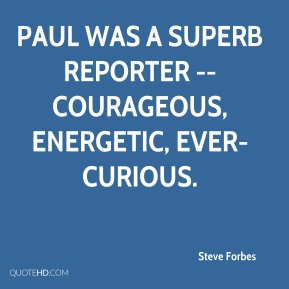 Steve Forbes  - Paul was a superb reporter -- courageous, energetic, ever-curious.