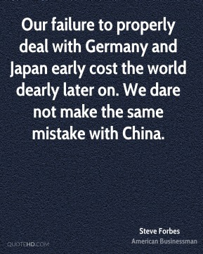 Steve Forbes - Our failure to properly deal with Germany and Japan early cost the world dearly later on. We dare not make the same mistake with China.