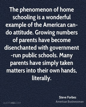 The phenomenon of home schooling is a wonderful example of the American can-do attitude. Growing numbers of parents have become disenchanted with government-run public schools. Many parents have simply taken matters into their own hands, literally.
