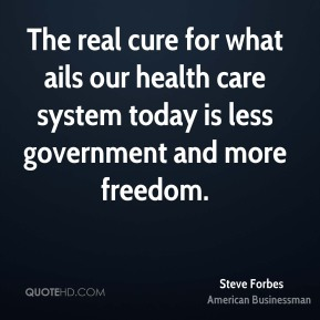 Steve Forbes - The real cure for what ails our health care system today is less government and more freedom.