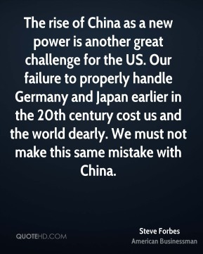 Steve Forbes - The rise of China as a new power is another great challenge for the US. Our failure to properly handle Germany and Japan earlier in the 20th century cost us and the world dearly. We must not make this same mistake with China.