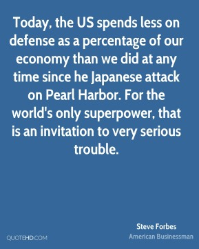 Steve Forbes - Today, the US spends less on defense as a percentage of our economy than we did at any time since he Japanese attack on Pearl Harbor. For the world's only superpower, that is an invitation to very serious trouble.